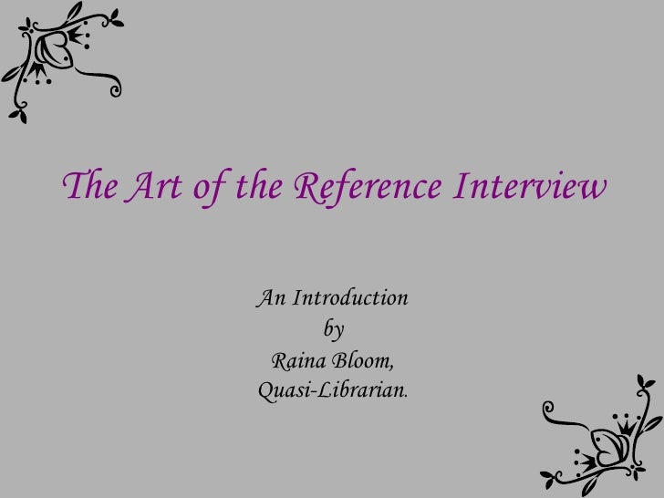 The Art of the Reference Interview An Introduction by Raina Bloom, Quasi-Librarian .