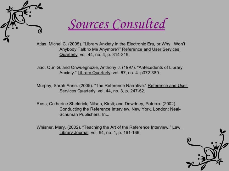 """Sources Consulted Atlas, Michel C. (2005). """"Library Anxiety in the Electronic Era, or Why  Won't  Anybody Talk to Me Anymo..."""