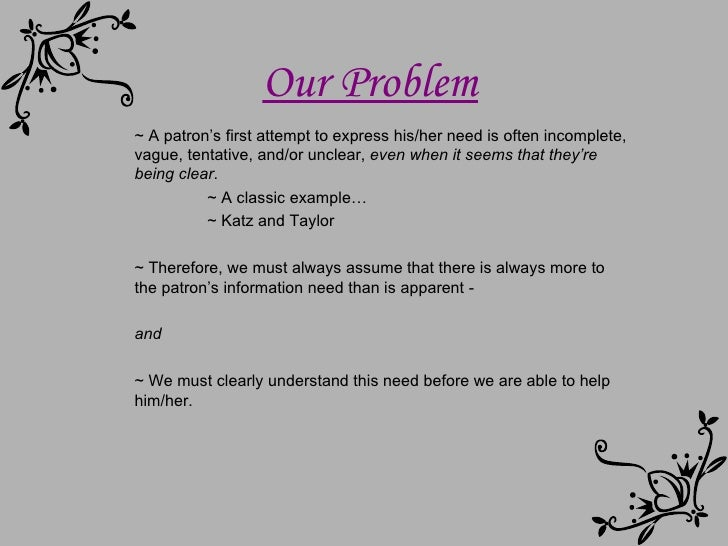 Our Problem ~ A patron's first attempt to express his/her need is often incomplete, vague, tentative, and/or unclear,   ev...
