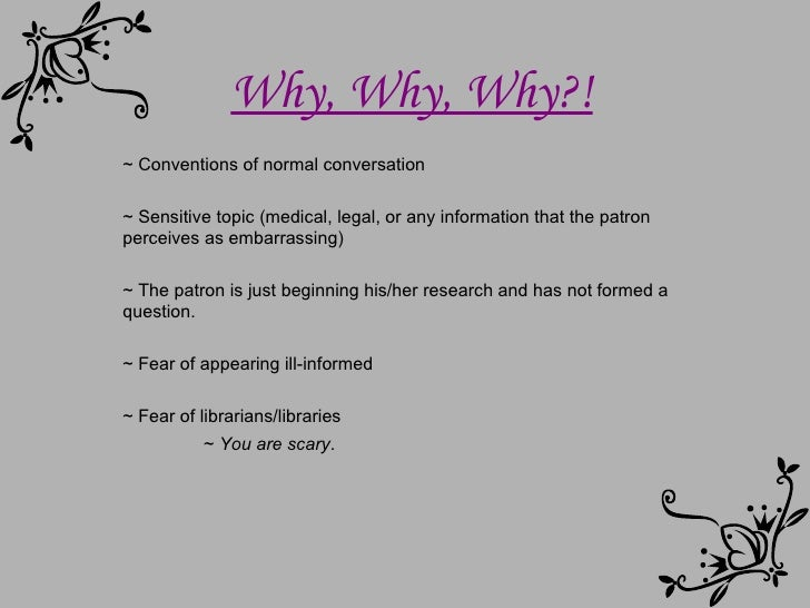Why, Why, Why?! ~ Conventions of normal conversation ~ Sensitive topic (medical, legal, or any information that the patron...