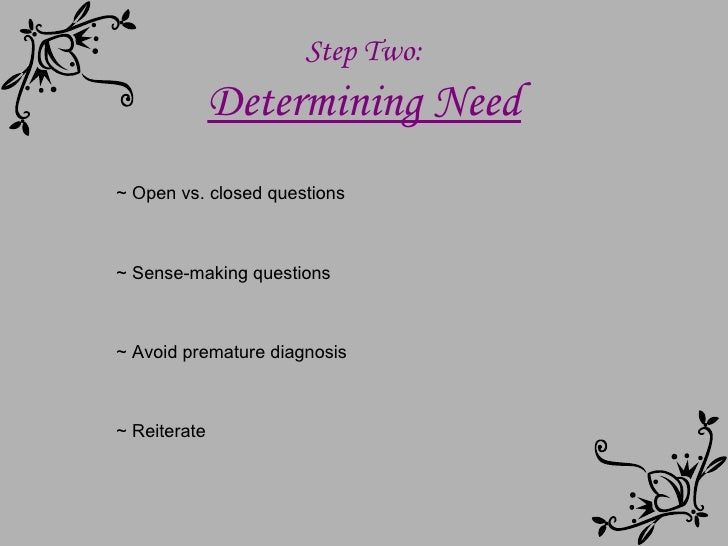 Step Two: Determining Need ~ Open vs. closed questions ~ Sense-making questions ~ Avoid premature diagnosis ~ Reiterate