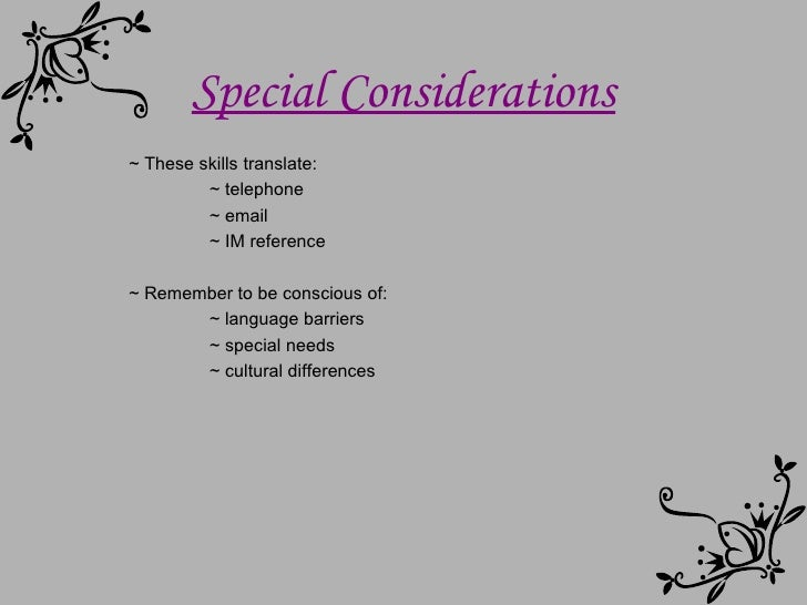~ These skills translate: ~ telephone ~ email ~ IM reference ~ Remember to be conscious of: ~ language barriers ~ special ...