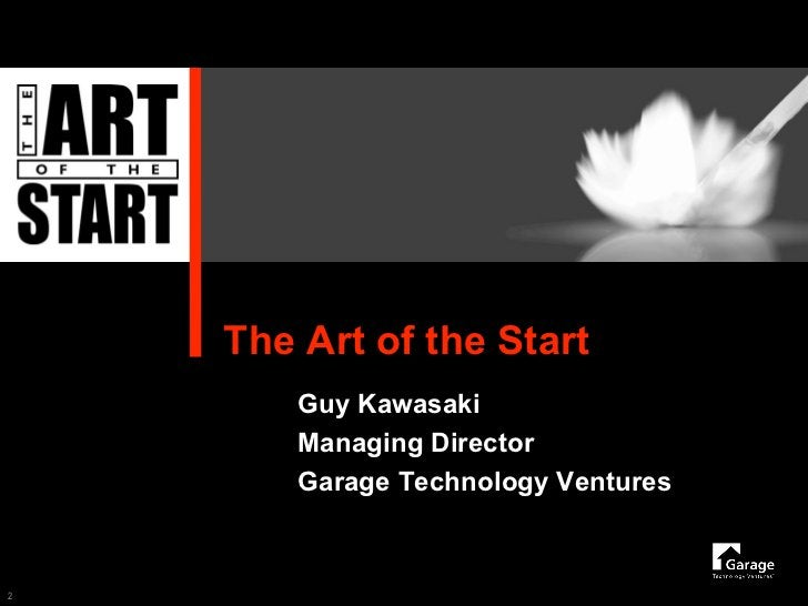 The Art of the Start         Guy Kawasaki         Managing Director         Garage Technology Ventures    2