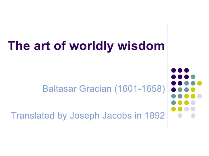 The art of worldly wisdom Baltasar Gracian (1601-1658) Translated by Joseph Jacobs in 1892