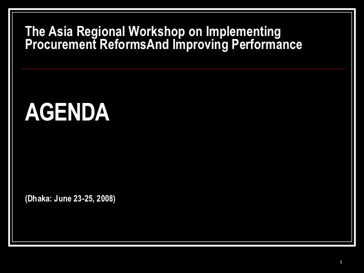 The Asia Regional Workshop on Implementing Procurement ReformsAnd Improving Performance AGENDA (Dhaka: June 23-25, 2008)