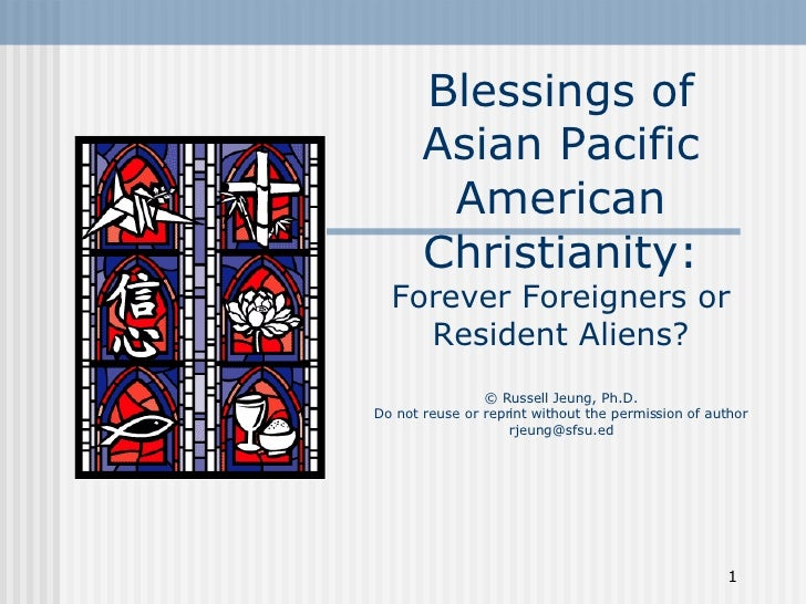 Blessings of Asian Pacific American Christianity: Forever Foreigners or Resident Aliens? © Russell Jeung, Ph.D. Do not reu...