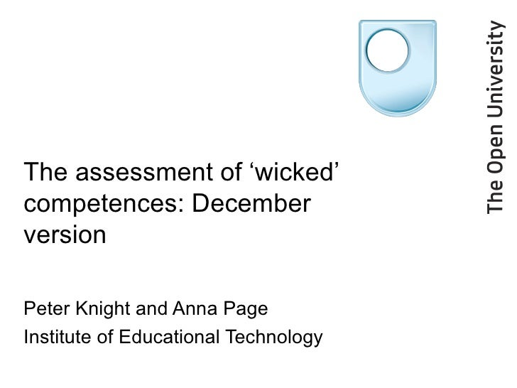 The assessment of 'wicked' competences: December version Peter Knight and Anna Page Institute of Educational Technology