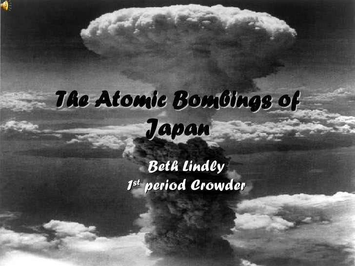 The Atomic Bombings of Japan Beth Lindly 1 st  period Crowder