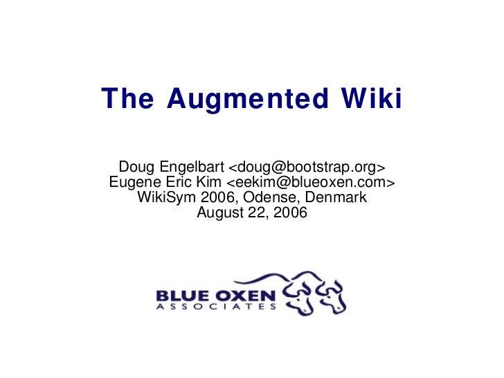 The Augmented Wiki Doug Engelbart <doug@bootstrap.org> Eugene Eric Kim <eekim@blueoxen.com> WikiSym 2006, Odense, Denmark ...