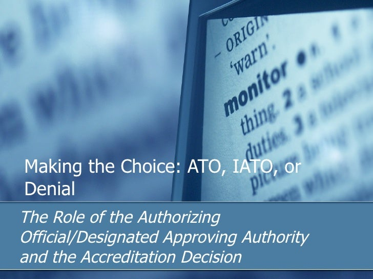 Making the Choice: ATO, IATO, or Denial  The Role of the Authorizing Official/Designated Approving Authority and the Accre...