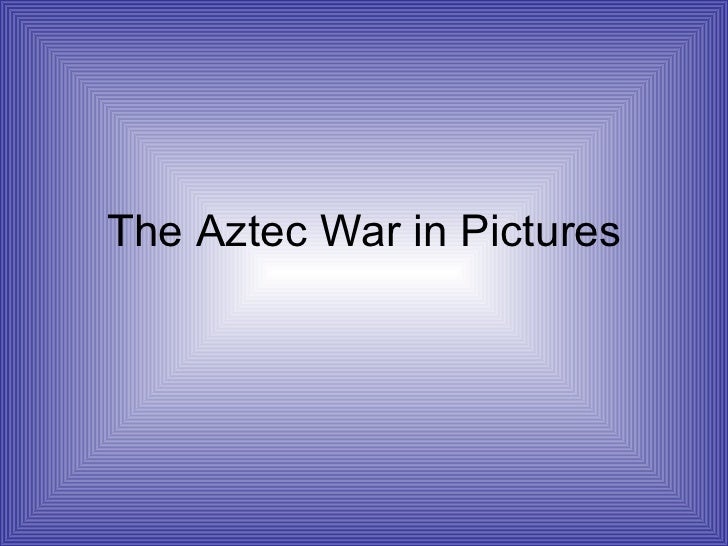 The Aztec War in Pictures