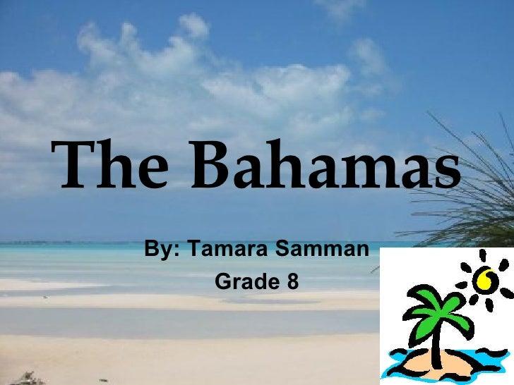 The Bahamas By: Tamara Samman Grade 8