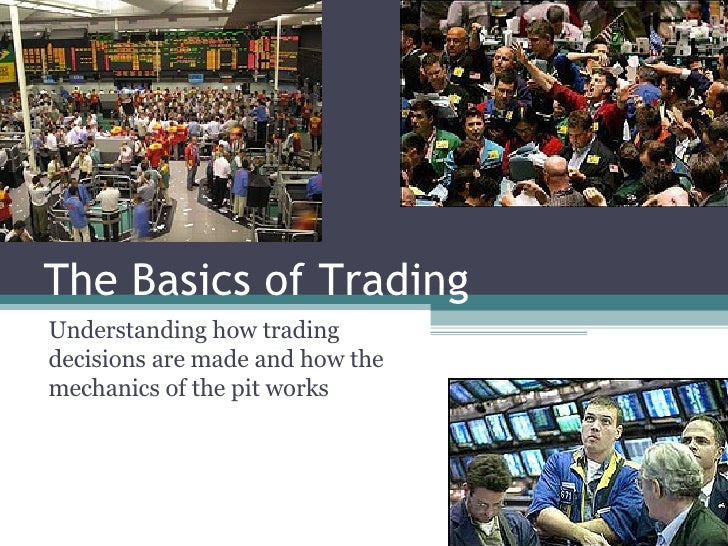 The Basics of Trading Understanding how trading decisions are made and how the mechanics of the pit works