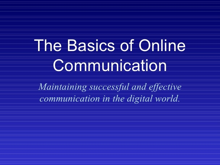 The Basics of Online Communication Maintaining successful and effective communication in the digital world.