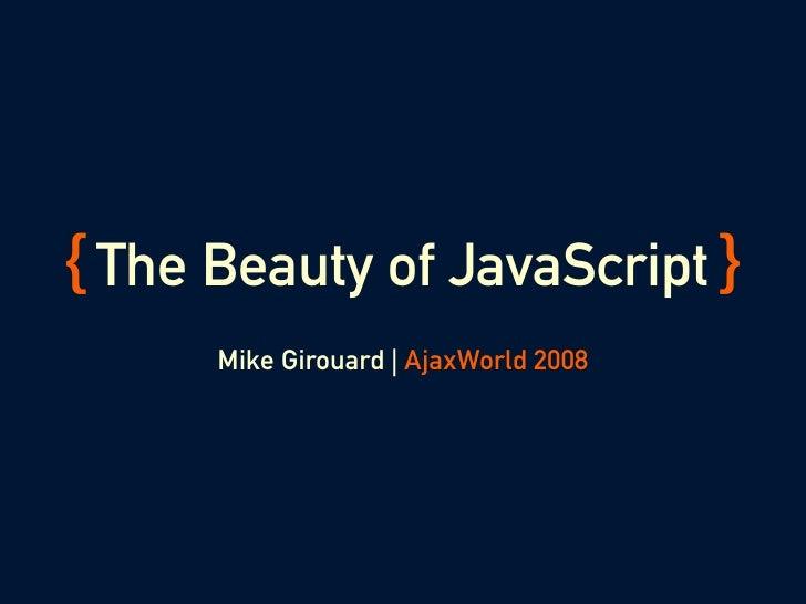 { The Beauty of JavaScript }       Mike Girouard | AjaxWorld 2008