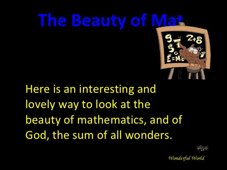 Here is an interesting and lovely way to look at the beauty of mathematics, and of God, the sum of all wonders. The Beauty...