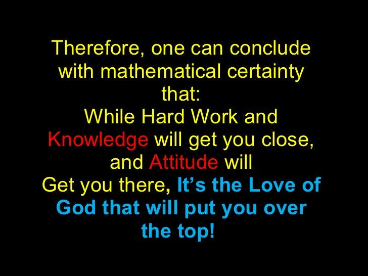 Therefore, one can conclude with mathematical certainty that: While Hard Work and  Knowledge  will get you close, and  Att...