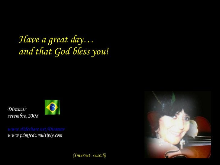 Have a great day… and that God bless you! Diramar  setembro,2008 www.slideshare.net/Diramar www.pdmfedc.multiply.com (In...