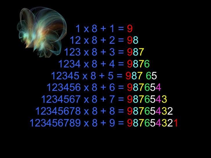 1 x 8 + 1 =  9 12 x 8 + 2 =  9 8 123 x 8 + 3 =  9 8 7 1234 x 8 + 4 =  9 8 7 6 12345 x 8 + 5 =  9 8 7   6 5 123456 x 8 + 6 ...