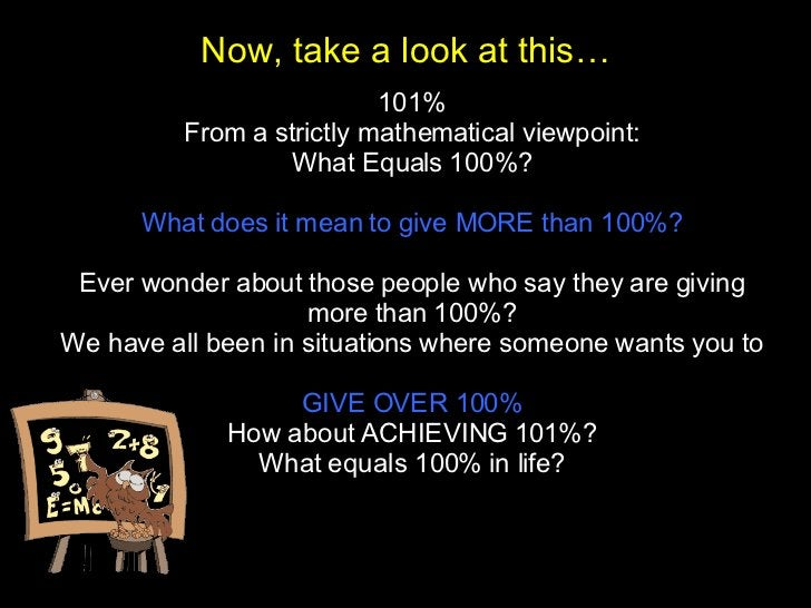 101% From a strictly mathematical viewpoint: What Equals 100%? What does it mean to give MORE than 100%? Ever wonder about...