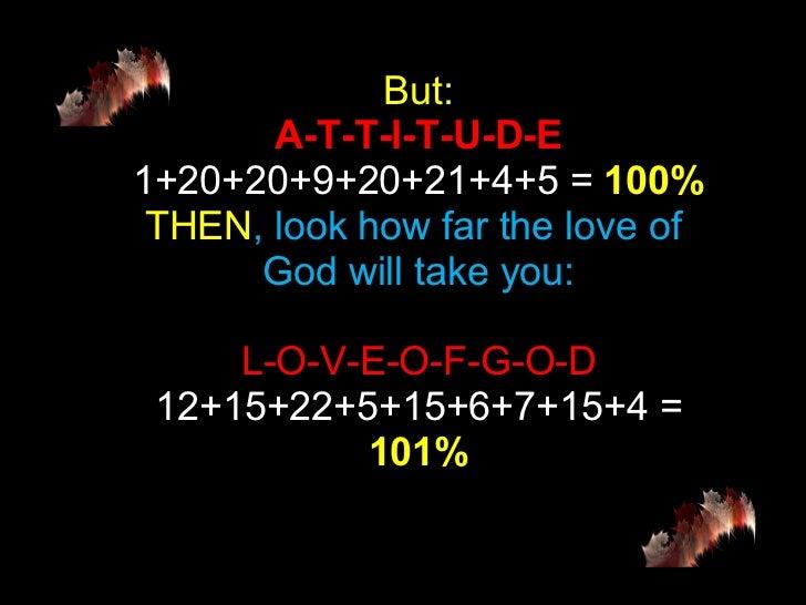 But: A-T-T-I-T-U-D-E 1+20+20+9+20+21+4+5 =  100% THEN , look how far the love of  God will take you: L-O-V-E-O-F-G-O-D 12+...