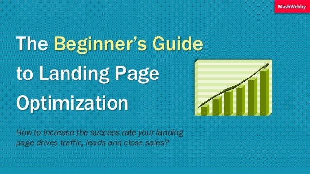 The Beginner's Guide to Landing Page Optimization How to increase the success rate your landing page drives traffic, leads...