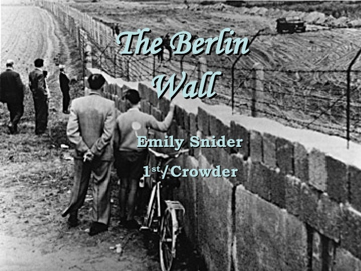 The Berlin Wall Emily Snider 1 st  Block/Crowder The Berlin Wall Emily Snider 1 st /Crowder