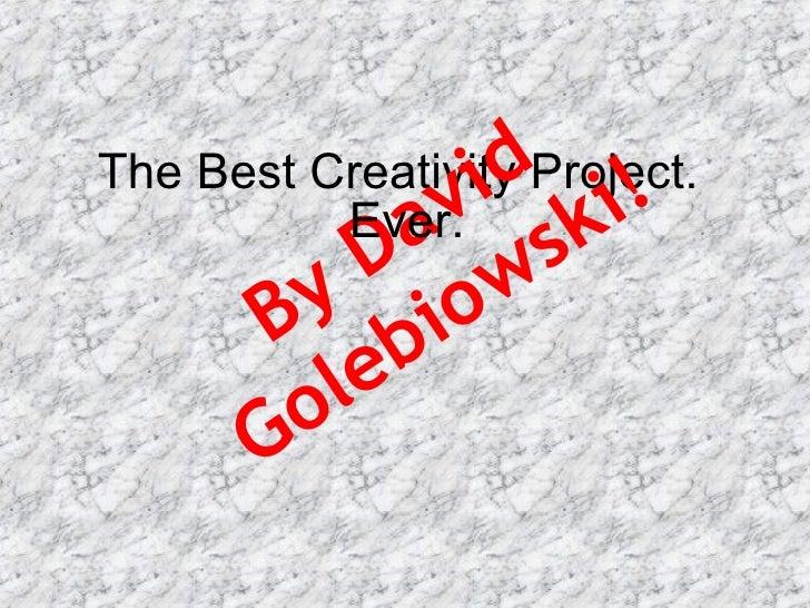 The Best Creativity Project.  By David Golebiowski! Ever.