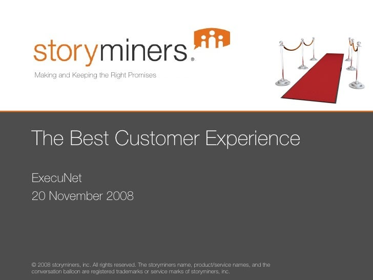 The Best Customer Experience ExecuNet 20 November 2008 Making and Keeping the Right Promises © 2008 storyminers, inc. All ...