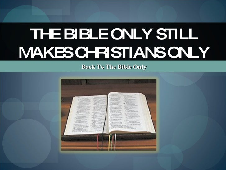 Back To The Bible Only THE BIBLE ONLY STILL MAKES CHRISTIANS ONLY