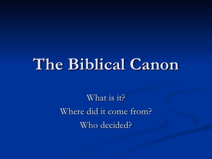 The Biblical Canon What is it? Where did it come from? Who decided?