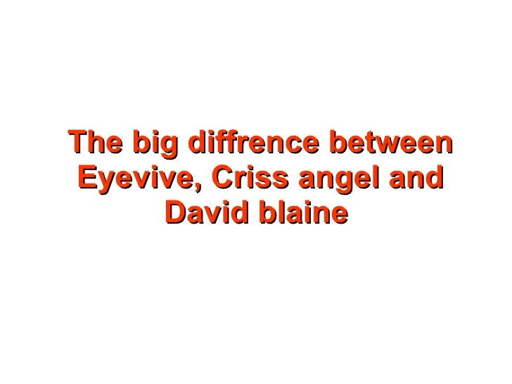 The big diffrence between Eyevive, Criss angel and David blaine<br />