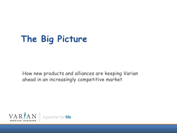The Big Picture How new products and alliances are keeping Varian ahead in an increasingly competitive market