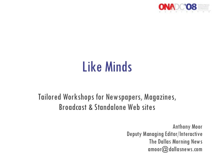 Like Minds Tailored Workshops for Newspapers, Magazines, Broadcast & Standalone Web sites Anthony Moor Deputy Managing Edi...