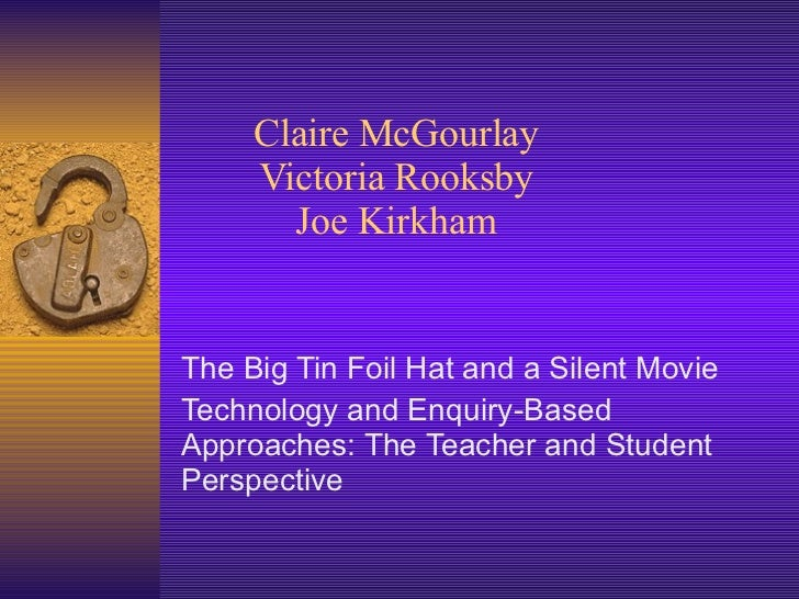Claire McGourlay Victoria Rooksby Joe Kirkham The Big Tin Foil Hat and a Silent Movie Technology and Enquiry-Based Approac...