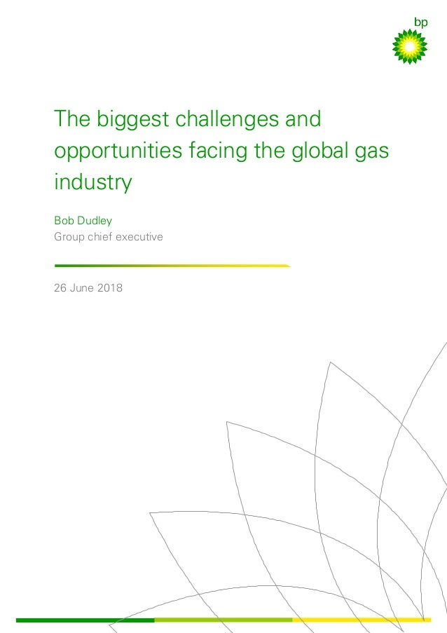 The biggest challenges and opportunities facing the global gas industry Bob Dudley Group chief executive 26 June 2018