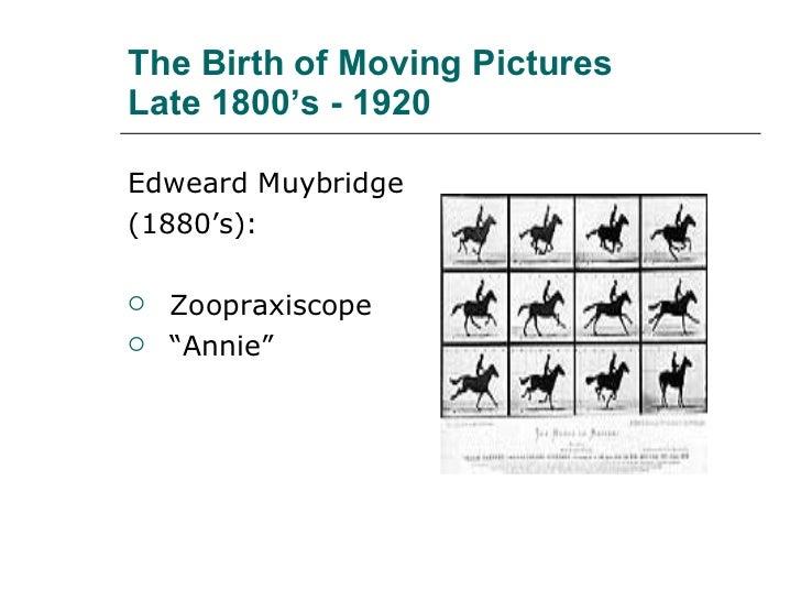 The Birth of Moving Pictures  Late 1800's - 1920 <ul><li>Edweard Muybridge </li></ul><ul><li>(1880's): </li></ul><ul><li>Z...