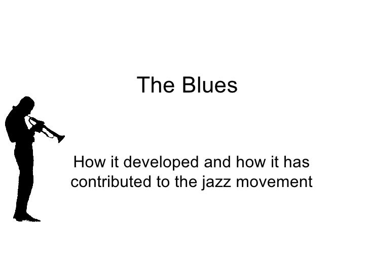 The Blues How it developed and how it has contributed to the jazz movement