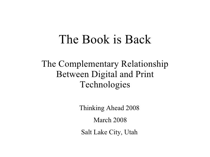 The Book is Back The Complementary Relationship Between Digital and Print Technologies Thinking Ahead 2008 March 2008 Salt...