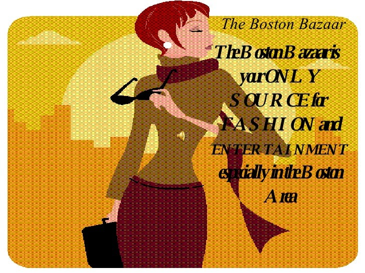 The Boston Bazaar <ul><li>The Boston Bazaar is your ONLY SOURCE for  FASHION and  ENTERTAINMENT  especially in the Boston ...