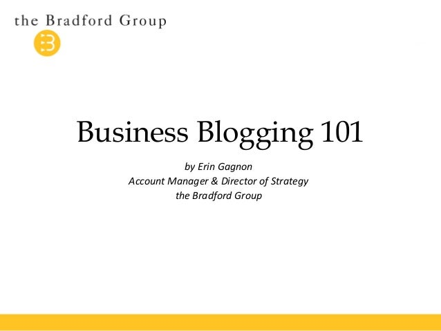 Business Blogging 101  by Erin Gagnon  Account Manager & Director of Strategy  the Bradford Group
