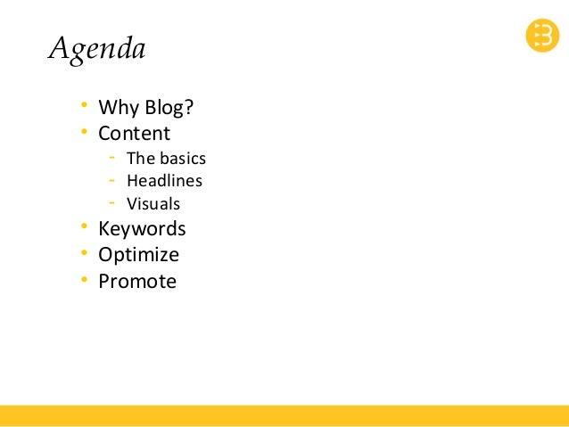 Agenda  • Why Blog?  • Content  - The basics  - Headlines  - Visuals  • Keywords  • Optimize  • Promote