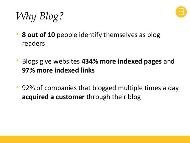 Why Blog?  • 8 out of 10 people identify themselves as blog  readers  • Blogs give websites 434% more indexed pages and  9...