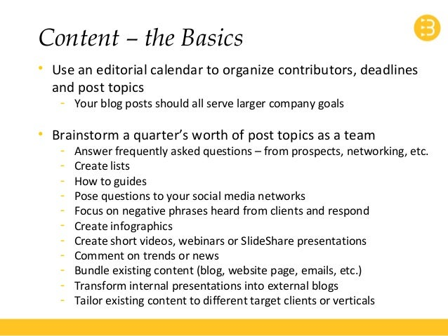 Content – the Basics  • Use an editorial calendar to organize contributors, deadlines  and post topics  - Your blog posts ...