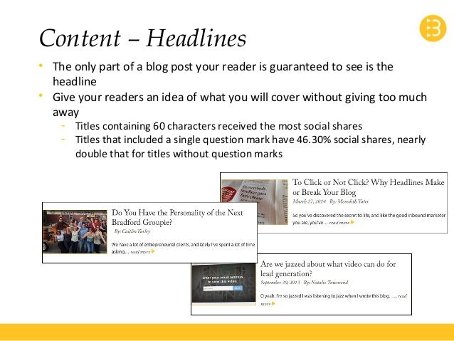 Content – Headlines  • The only part of a blog post your reader is guaranteed to see is the  headline  • Give your readers...