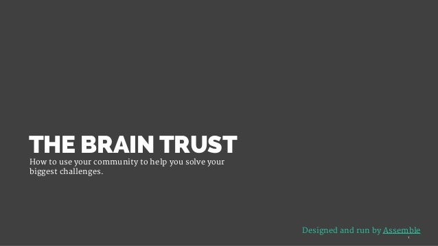 THE BRAIN TRUSTHow to use your community to help you solve your biggest challenges.   Designed and run by Assemble 1