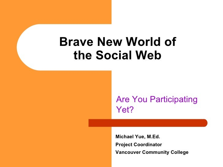 Brave New World of the Social Web Are You Participating Yet? Michael Yue, M.Ed. Project Coordinator Vancouver Community Co...