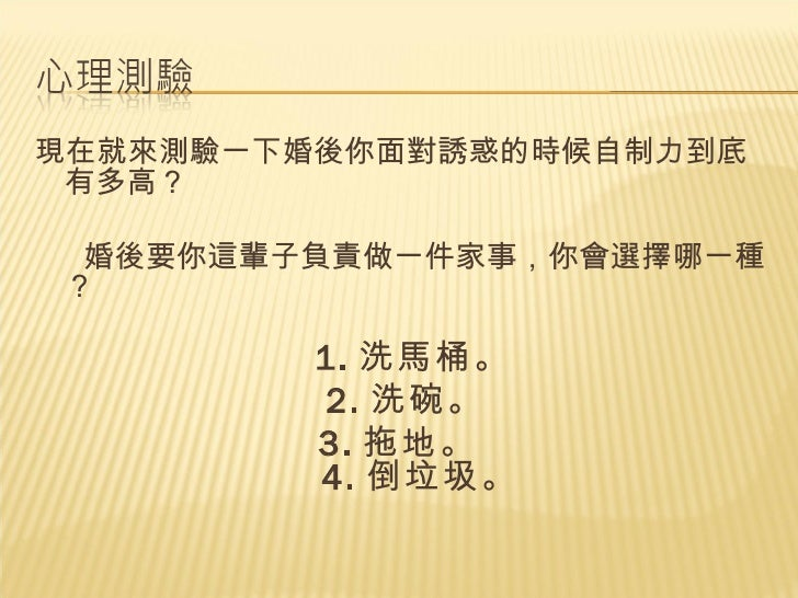 <ul><li>現在就來測驗一下婚後你面對誘惑的時候自制力到底有多高?  </li></ul><ul><li>婚後要你這輩子負責做一件家事,你會選擇哪一種?  </li></ul><ul><li>1. 洗馬桶。  </li></ul><ul><...