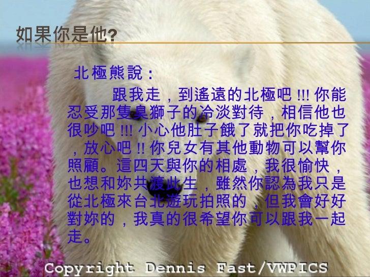<ul><li>北極熊說 : </li></ul><ul><li>跟我走,到遙遠的北極吧 !!! 你能忍受那隻臭獅子的冷淡對待,相信他也很吵吧 !!! 小心他肚子餓了就把你吃掉了,放心吧 !! 你兒女有其他動物可以幫你照顧。這四天與你的相處,我...
