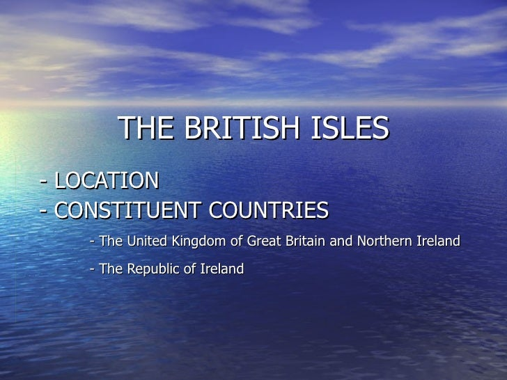 THE BRITISH ISLES - LOCATION  - CONSTITUENT COUNTRIES - The United Kingdom of Great Britain and Northern Ireland - The Rep...